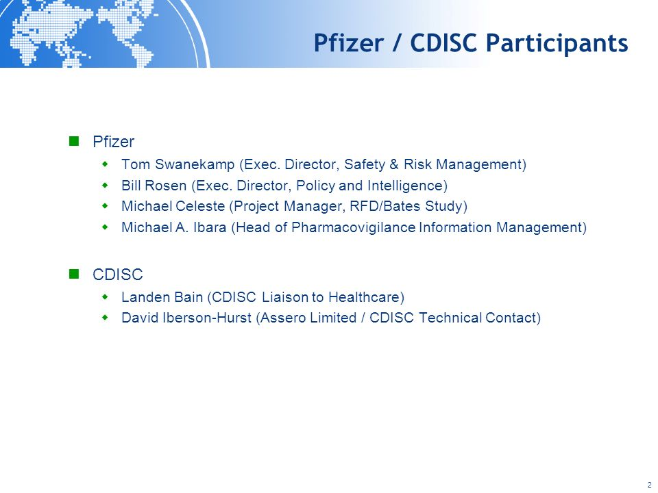 2 Pfizer / CDISC Participants Pfizer Tom Swanekamp (Exec. Director, Safety & Risk Management) Bill Rosen (Exec. Director, Policy and Intelligence) Mic