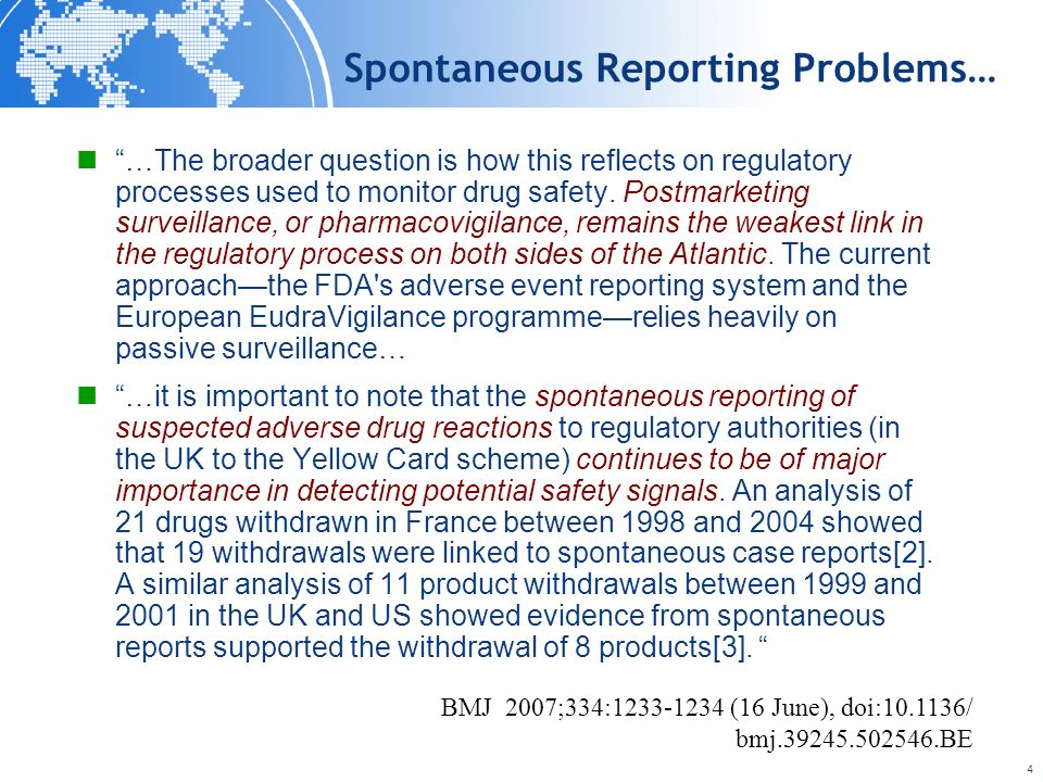 4 Spontaneous Reporting Problems… …The broader question is how this reflects on regulatory processes used to monitor drug safety. Postmarketing survei