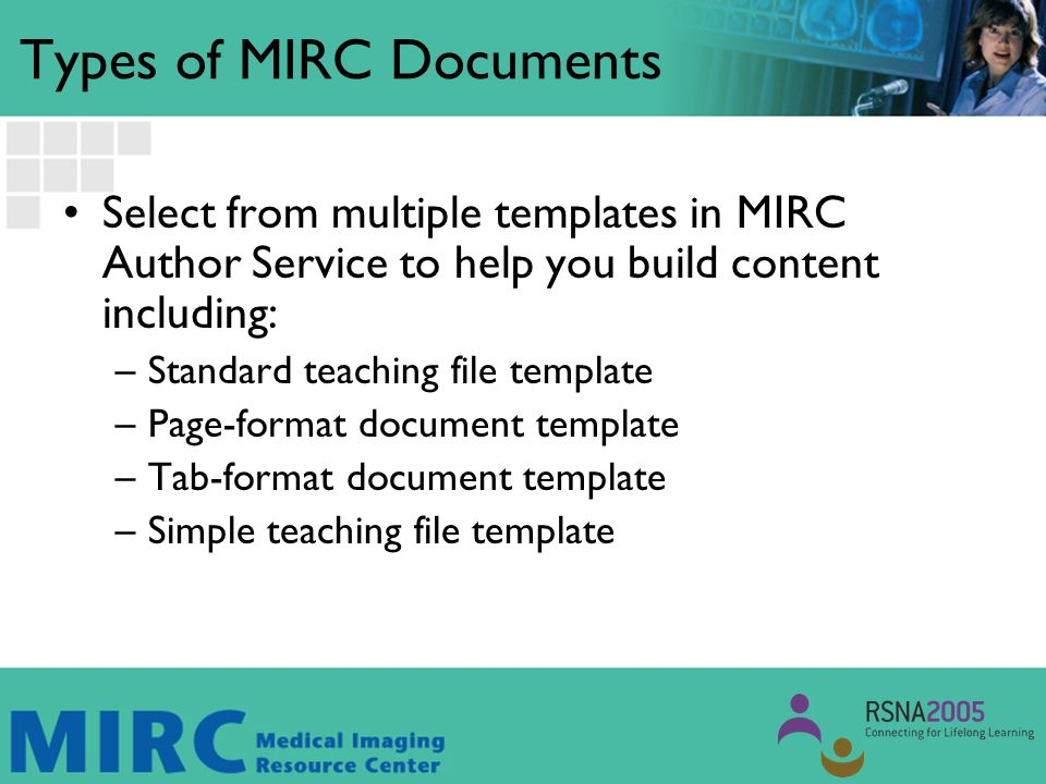 Types of MIRC Documents Select from multiple templates in MIRC Author Service to help you build content including: –Standard teaching file template –Page-format document template –Tab-format document template –Simple teaching file template