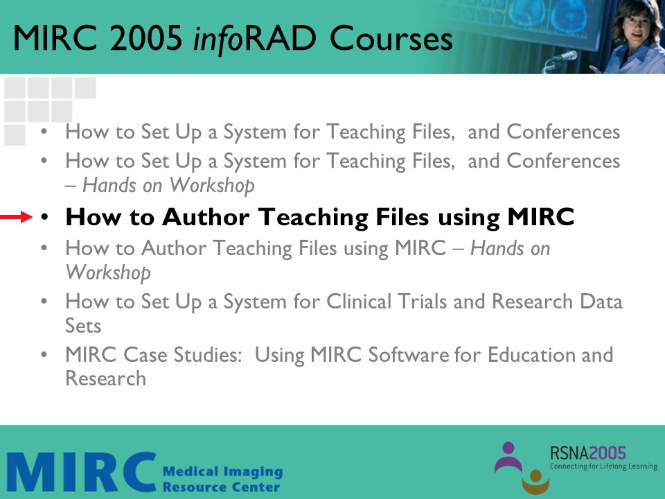 MIRC 2005 infoRAD Courses How to Set Up a System for Teaching Files, and Conferences How to Set Up a System for Teaching Files, and Conferences – Hands on Workshop How to Author Teaching Files using MIRC How to Author Teaching Files using MIRC – Hands on Workshop How to Set Up a System for Clinical Trials and Research Data Sets MIRC Case Studies: Using MIRC Software for Education and Research