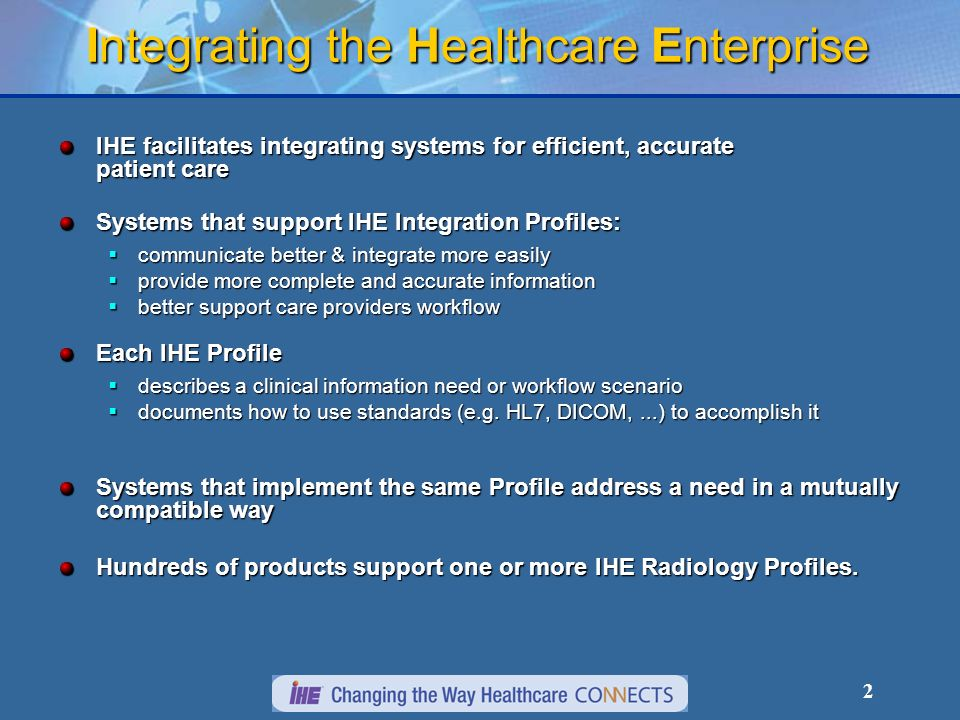 2 Integrating the Healthcare Enterprise IHE facilitates integrating systems for efficient, accurate patient care Systems that support IHE Integration Profiles: communicate better & integrate more easily communicate better & integrate more easily provide more complete and accurate information provide more complete and accurate information better support care providers workflow better support care providers workflow Each IHE Profile describes a clinical information need or workflow scenario describes a clinical information need or workflow scenario documents how to use standards (e.g.