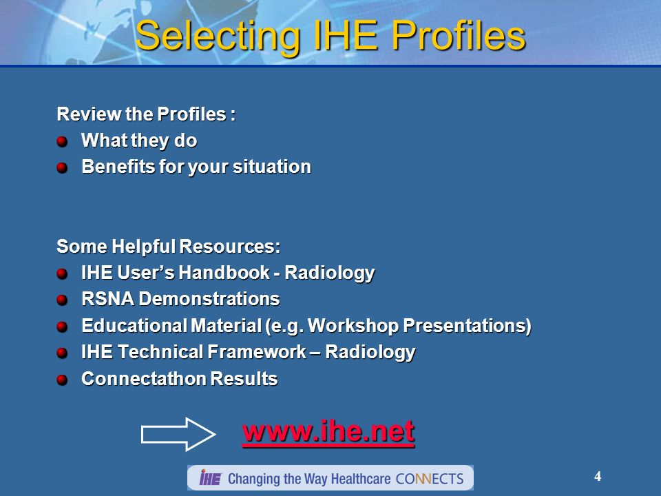4 Selecting IHE Profiles Review the Profiles : What they do Benefits for your situation Some Helpful Resources: IHE Users Handbook - Radiology RSNA Demonstrations Educational Material (e.g.
