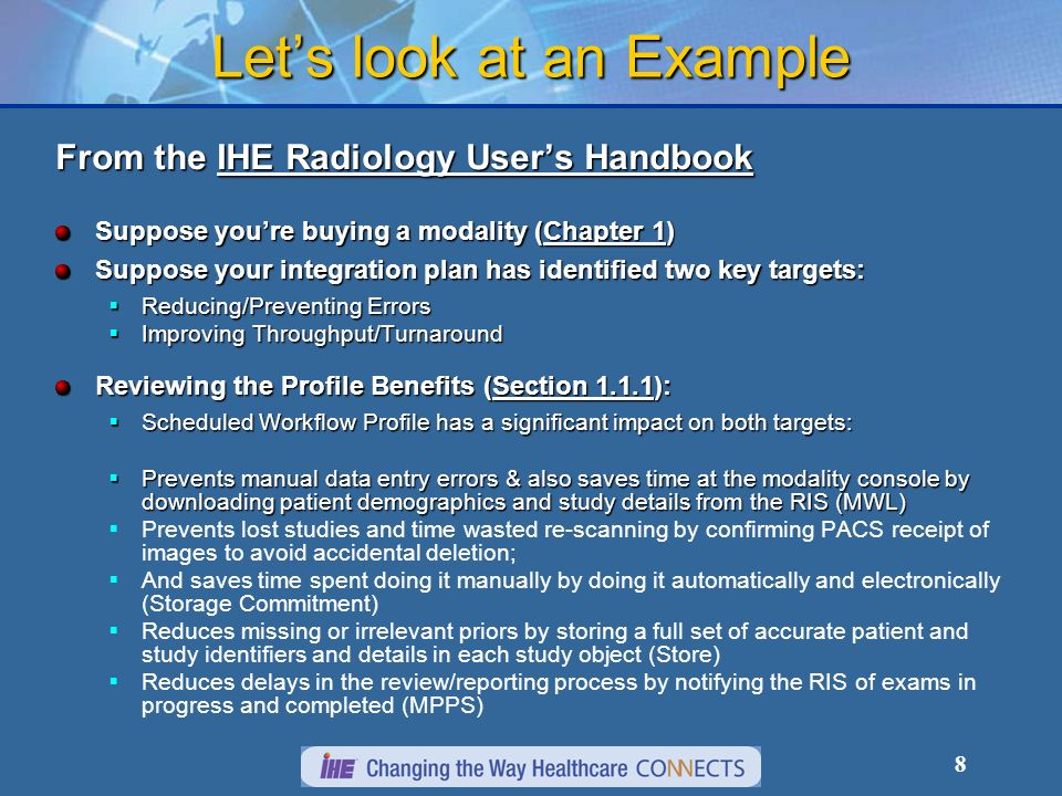8 Lets look at an Example From the IHE Radiology Users Handbook Suppose youre buying a modality (Chapter 1) Suppose your integration plan has identified two key targets: Reducing/Preventing Errors Reducing/Preventing Errors Improving Throughput/Turnaround Improving Throughput/Turnaround Reviewing the Profile Benefits (Section 1.1.1): Scheduled Workflow Profile has a significant impact on both targets: Scheduled Workflow Profile has a significant impact on both targets: Prevents manual data entry errors & also saves time at the modality console by downloading patient demographics and study details from the RIS (MWL) Prevents manual data entry errors & also saves time at the modality console by downloading patient demographics and study details from the RIS (MWL) Prevents lost studies and time wasted re-scanning by confirming PACS receipt of images to avoid accidental deletion; And saves time spent doing it manually by doing it automatically and electronically (Storage Commitment) Reduces missing or irrelevant priors by storing a full set of accurate patient and study identifiers and details in each study object (Store) Reduces delays in the review/reporting process by notifying the RIS of exams in progress and completed (MPPS)