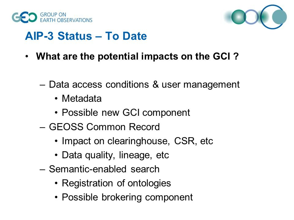 AIP-3 Status – To Date What are the potential impacts on the GCI ? –Data access conditions & user management Metadata Possible new GCI component –GEOS