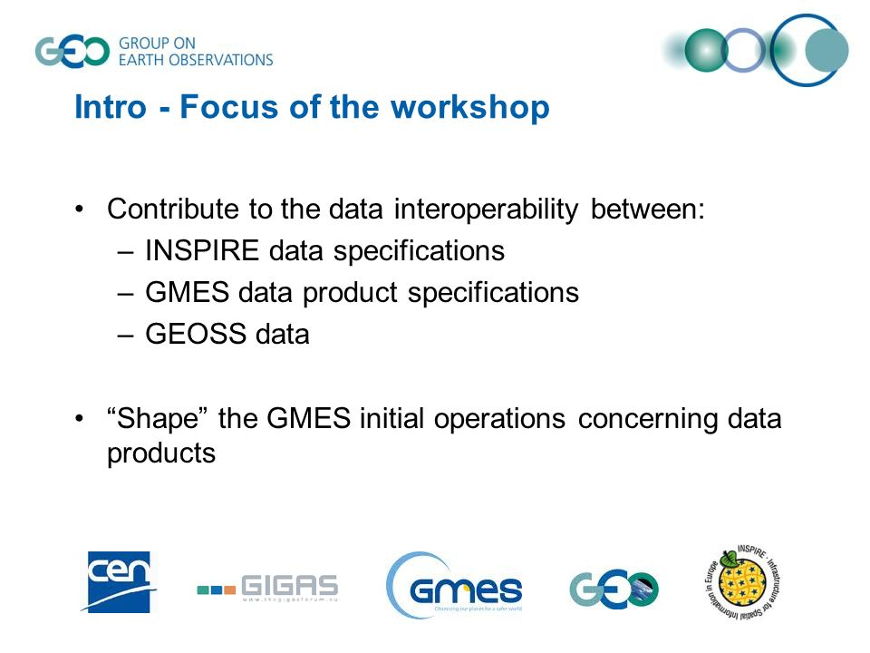 Intro - Focus of the workshop Contribute to the data interoperability between: –INSPIRE data specifications –GMES data product specifications –GEOSS d
