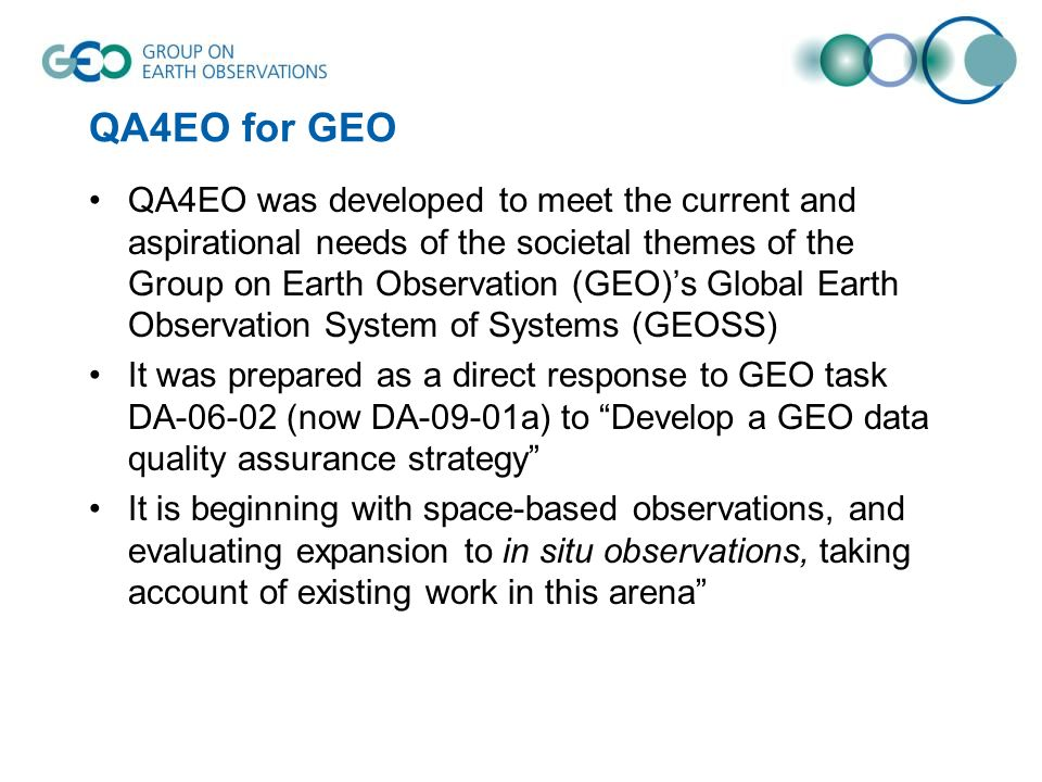QA4EO for GEO QA4EO was developed to meet the current and aspirational needs of the societal themes of the Group on Earth Observation (GEO)s Global Ea