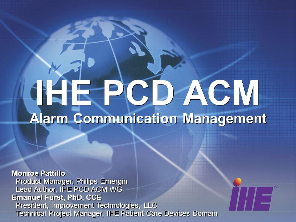 IHE PCD ACM Monroe Pattillo Product Manager, Philips Emergin Lead Author, IHE PCD ACM WG Emanuel Furst, PhD, CCE President, Improvement Technologies,