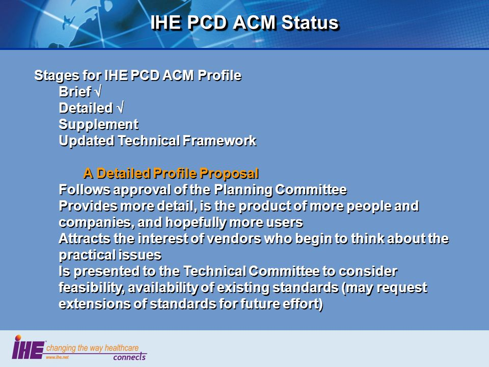 IHE PCD ACM Status Stages for IHE PCD ACM Profile Brief Detailed Supplement Updated Technical Framework A Detailed Profile Proposal Follows approval o