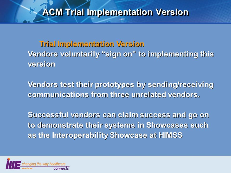 ACM Trial Implementation Version Trial Implementation Version Vendors voluntarily sign on to implementing this version Vendors test their prototypes b