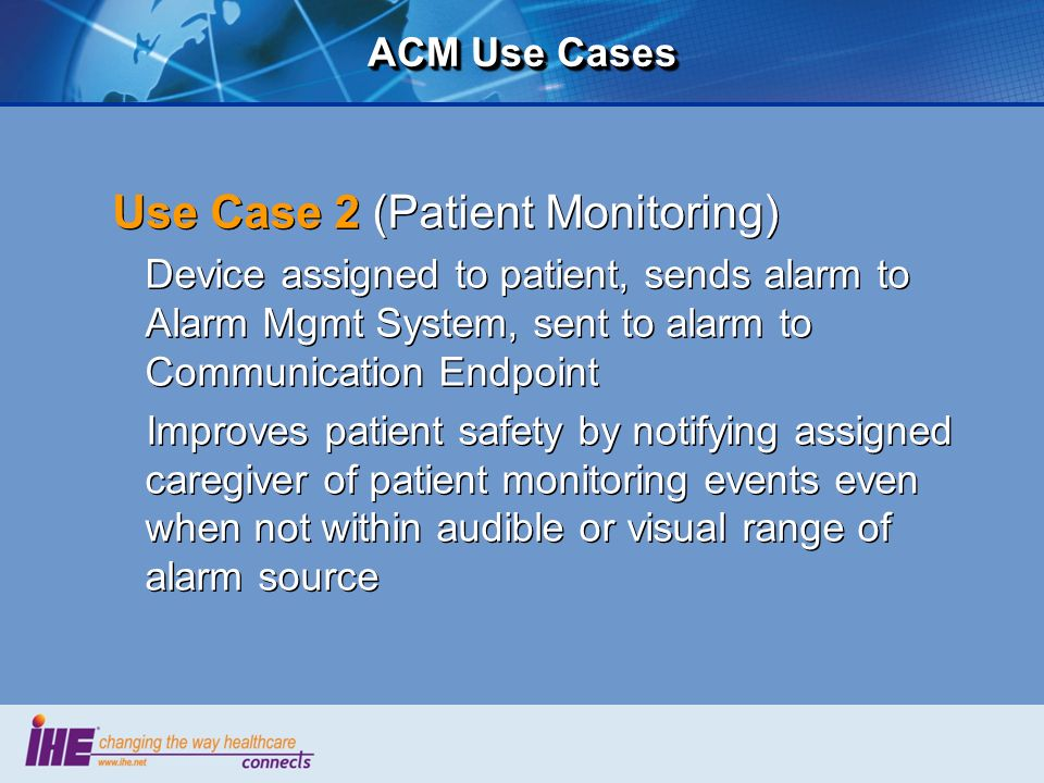 ACM Use Cases Use Case 2 (Patient Monitoring) Device assigned to patient, sends alarm to Alarm Mgmt System, sent to alarm to Communication Endpoint Im
