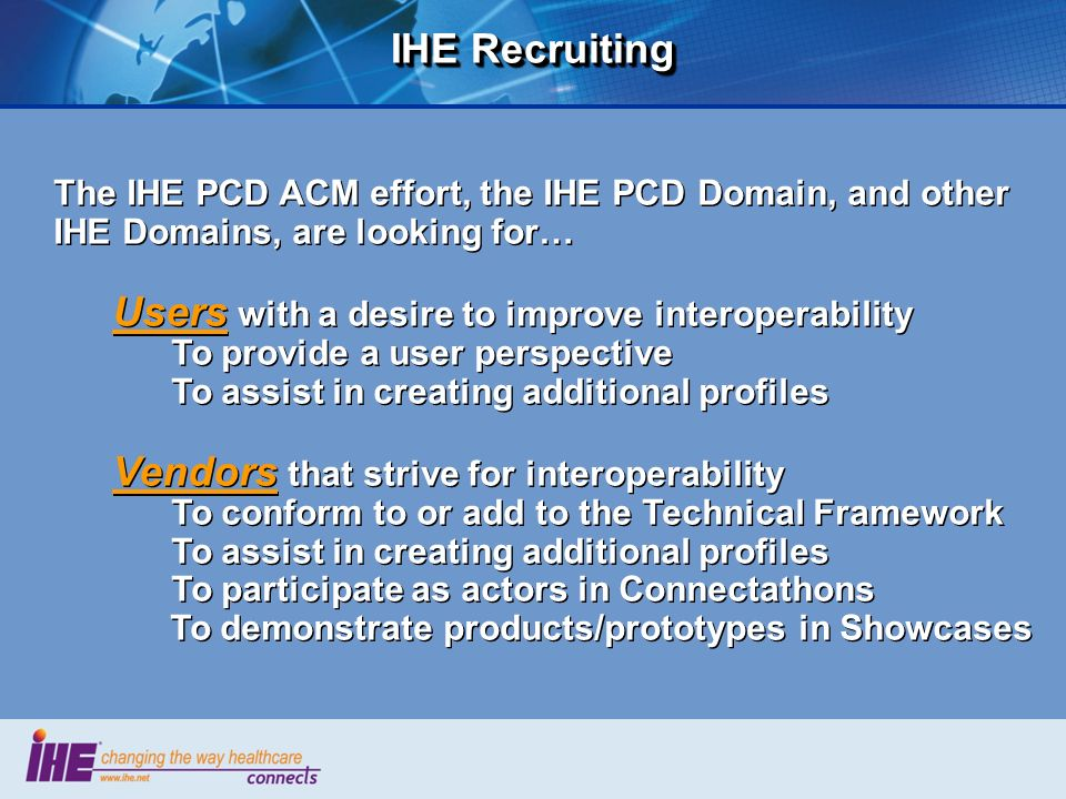 IHE Recruiting The IHE PCD ACM effort, the IHE PCD Domain, and other IHE Domains, are looking for… Users with a desire to improve interoperability To
