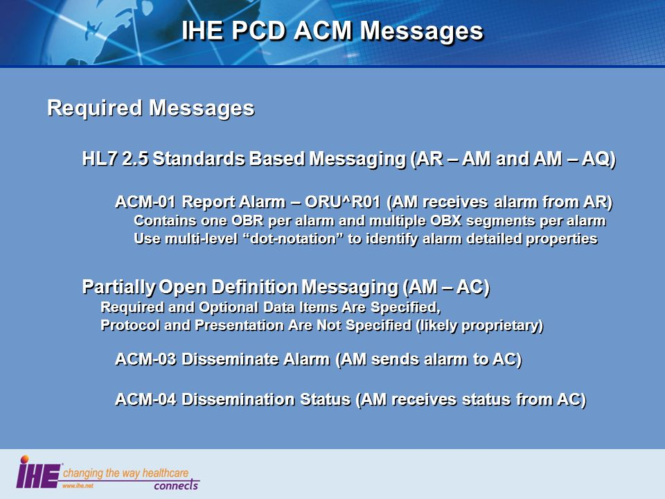 IHE PCD ACM Messages Required Messages HL7 2.5 Standards Based Messaging (AR – AM and AM – AQ) ACM-01 Report Alarm – ORU^R01 (AM receives alarm from A