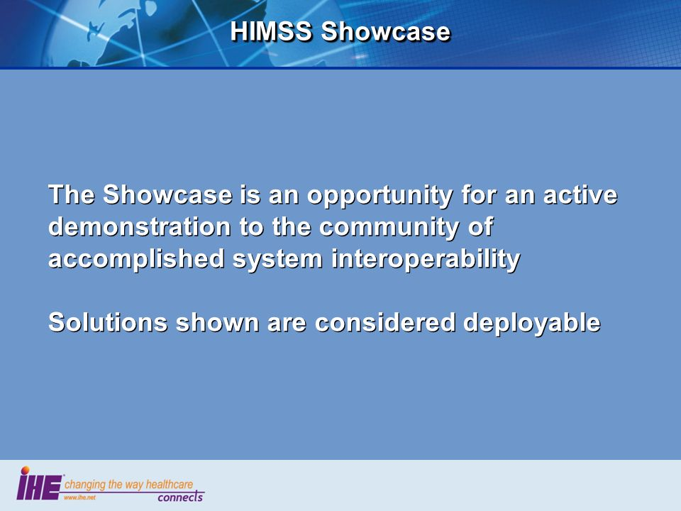 HIMSS Showcase The Showcase is an opportunity for an active demonstration to the community of accomplished system interoperability Solutions shown are