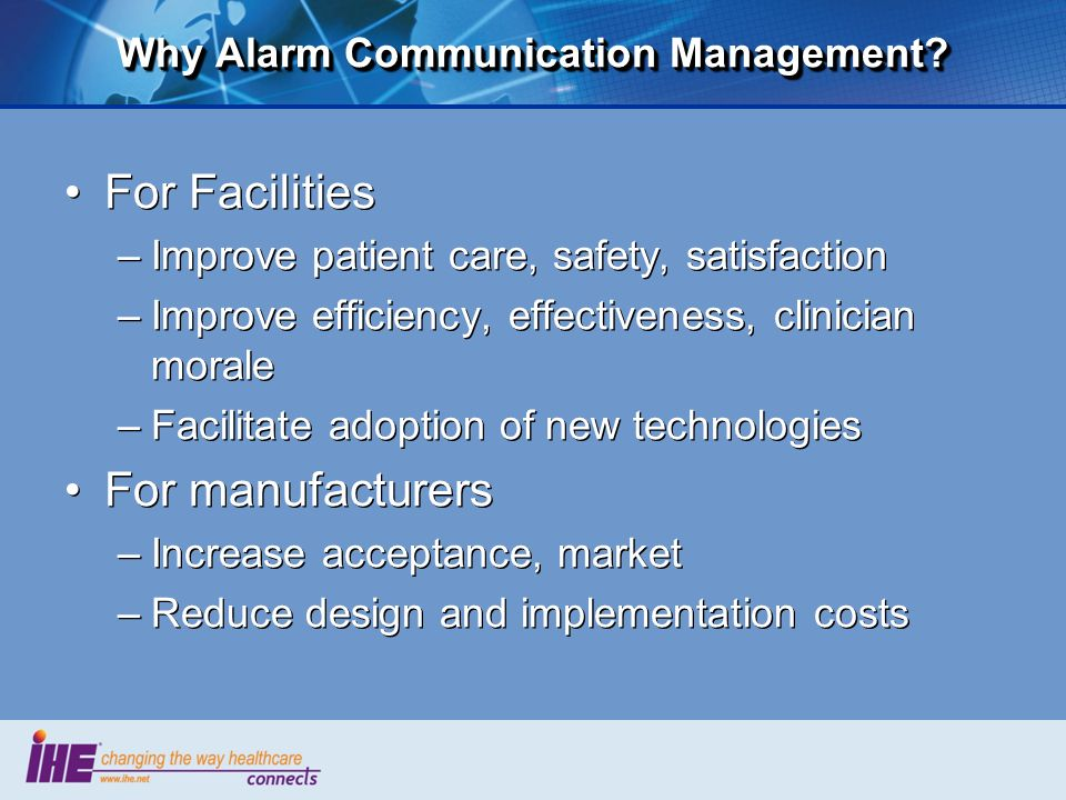 Why Alarm Communication Management? For Facilities –Improve patient care, safety, satisfaction –Improve efficiency, effectiveness, clinician morale –F