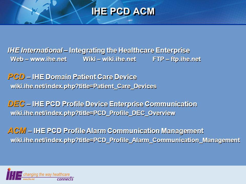 IHE PCD ACM IHE International – Integrating the Healthcare Enterprise Web – www.ihe.net Wiki – wiki.ihe.net FTP – ftp.ihe.net PCD – IHE Domain Patient