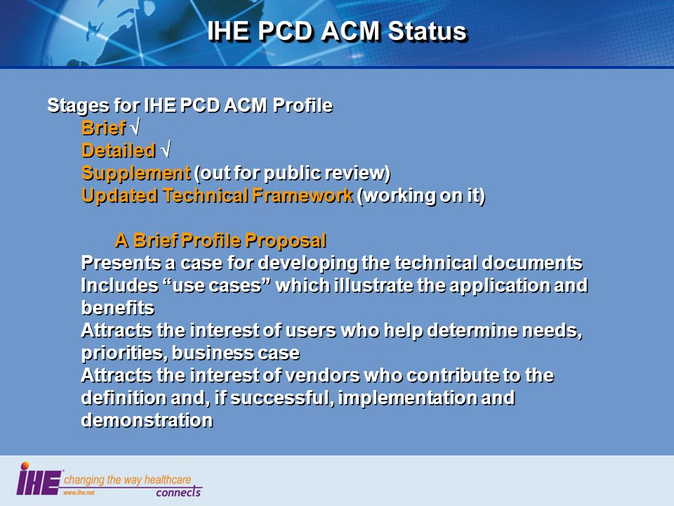 IHE PCD ACM Status Stages for IHE PCD ACM Profile Brief Detailed Supplement (out for public review) Updated Technical Framework (working on it) A Brie