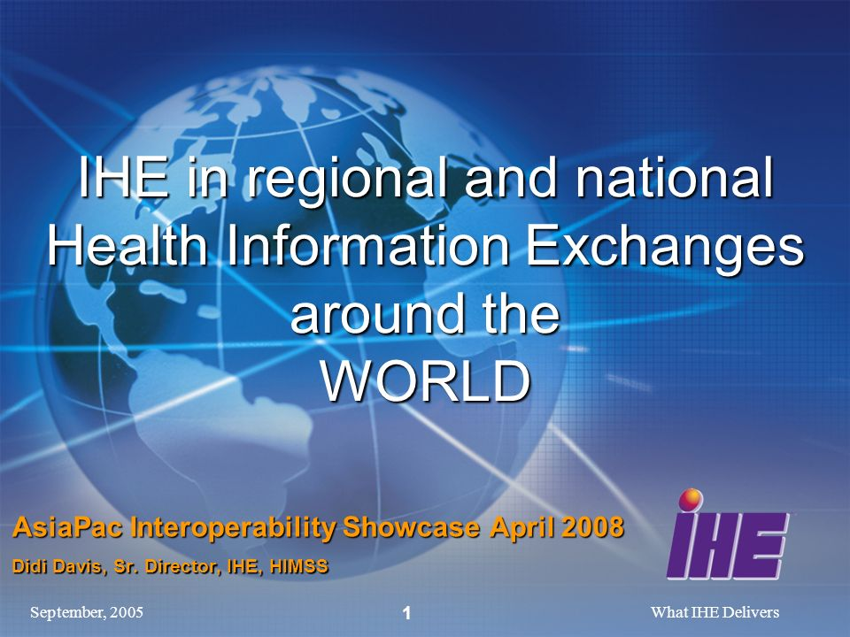 September, 2005What IHE Delivers 1 IHE in regional and national Health Information Exchanges around the WORLD AsiaPac Interoperability Showcase April 2008 Didi Davis, Sr.