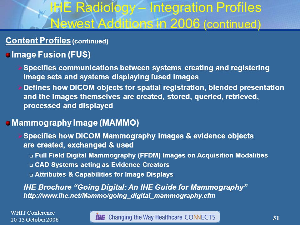 WHIT Conference 10-13 October 2006 30 IHE Radiology – Integration Profiles Newest Additions in 2006 Workflow Extensions Import Reconciliation Workflow