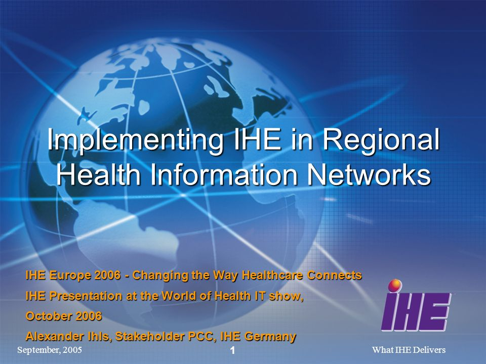 September, 2005What IHE Delivers 1 Implementing IHE in Regional Health Information Networks IHE Europe 2006 - Changing the Way Healthcare Connects IHE