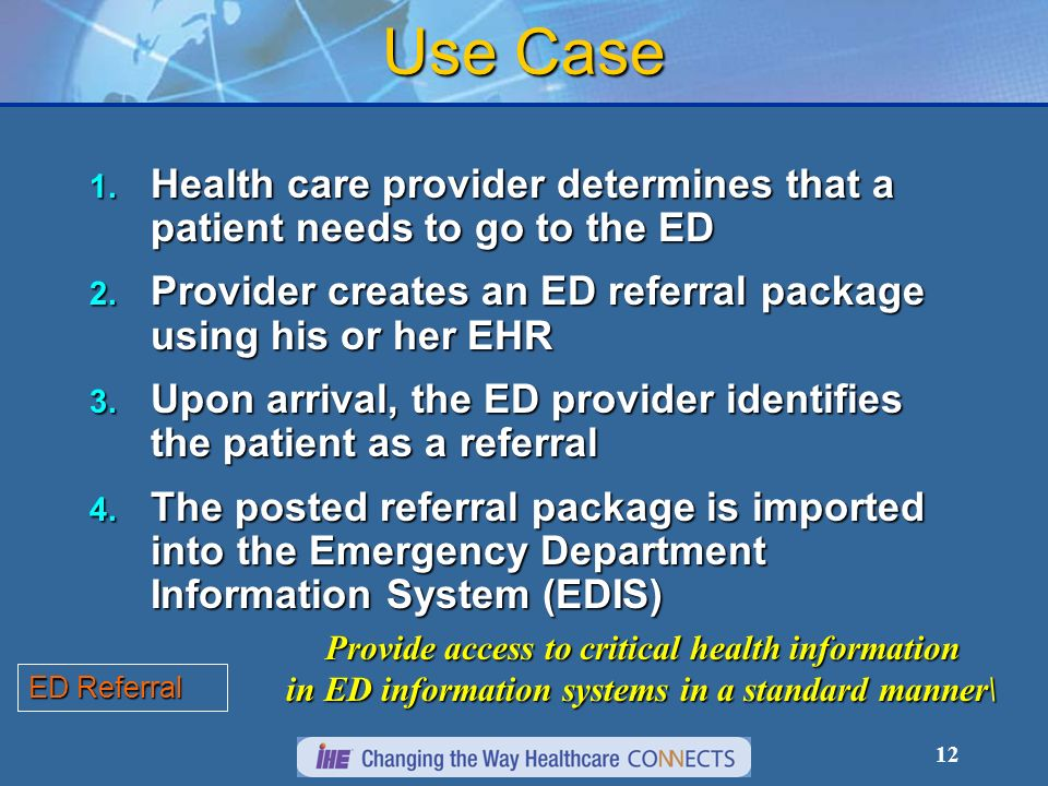 12 Use Case 1. Health care provider determines that a patient needs to go to the ED 2. Provider creates an ED referral package using his or her EHR 3.