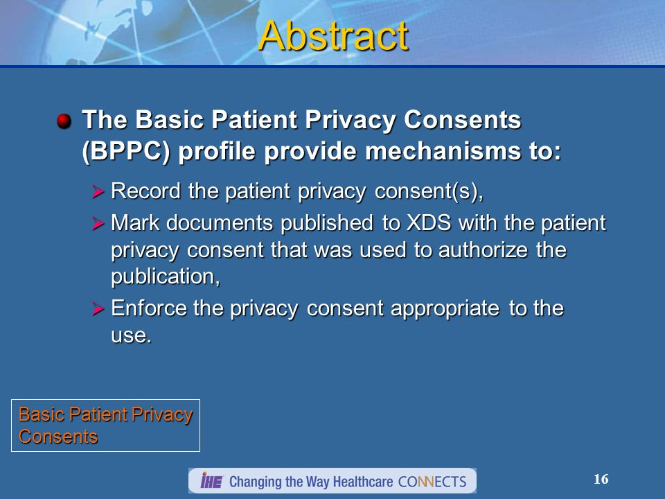 16 Abstract The Basic Patient Privacy Consents (BPPC) profile provide mechanisms to: Record the patient privacy consent(s), Record the patient privacy