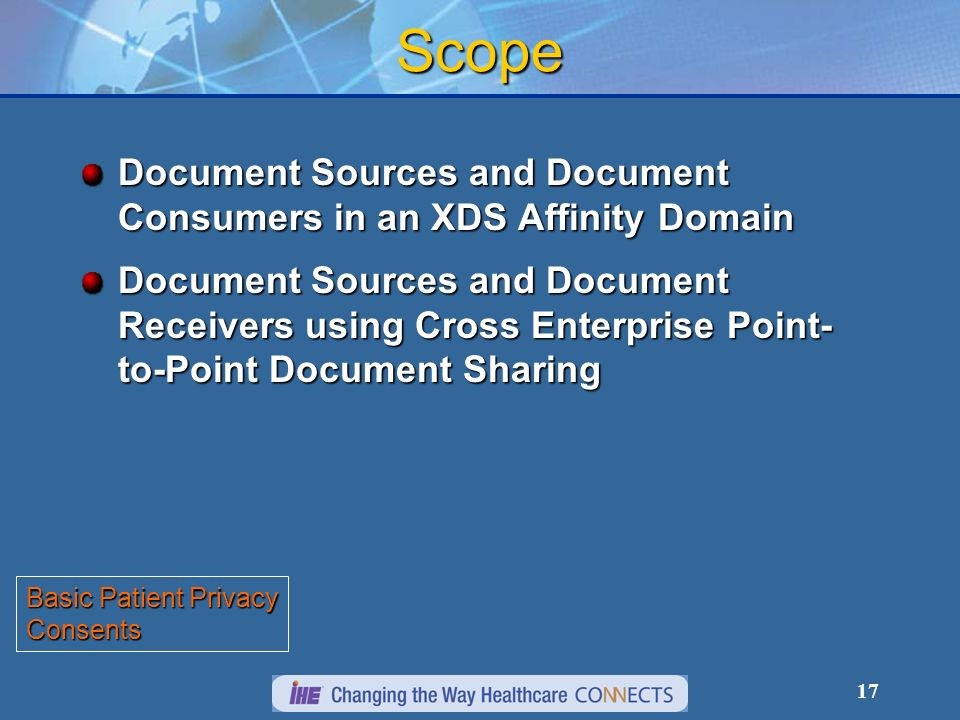 17 Scope Document Sources and Document Consumers in an XDS Affinity Domain Document Sources and Document Receivers using Cross Enterprise Point- to-Point Document Sharing Basic Patient Privacy Consents