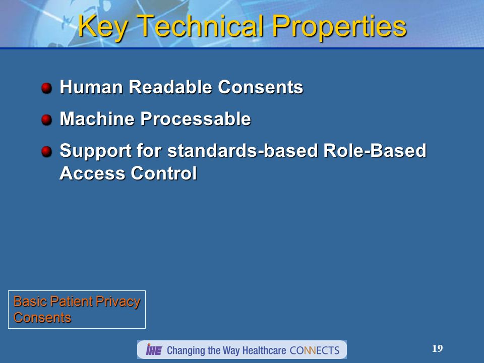 19 Key Technical Properties Human Readable Consents Machine Processable Support for standards-based Role-Based Access Control Basic Patient Privacy Co