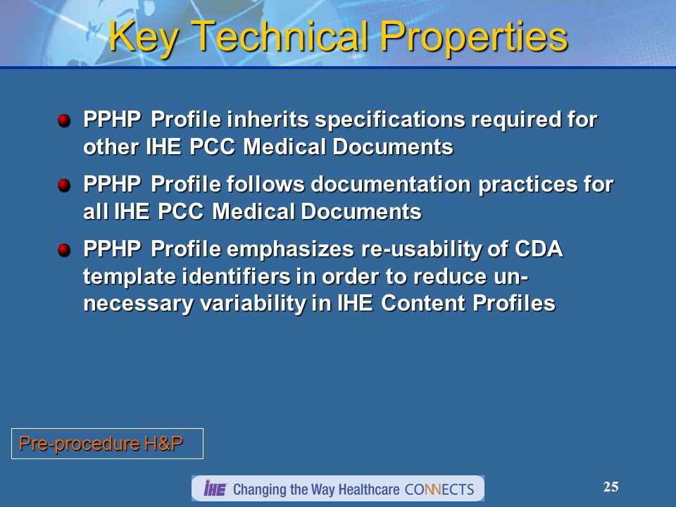 25 Key Technical Properties PPHP Profile inherits specifications required for other IHE PCC Medical Documents PPHP Profile follows documentation practices for all IHE PCC Medical Documents PPHP Profile emphasizes re-usability of CDA template identifiers in order to reduce un- necessary variability in IHE Content Profiles Pre-procedure H&P