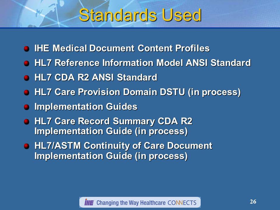 26 Standards Used IHE Medical Document Content Profiles HL7 Reference Information Model ANSI Standard HL7 CDA R2 ANSI Standard HL7 Care Provision Domain DSTU (in process) Implementation Guides HL7 Care Record Summary CDA R2 Implementation Guide (in process) HL7/ASTM Continuity of Care Document Implementation Guide (in process)