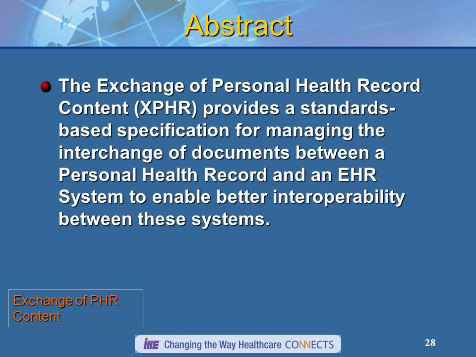 28 Abstract The Exchange of Personal Health Record Content (XPHR) provides a standards- based specification for managing the interchange of documents between a Personal Health Record and an EHR System to enable better interoperability between these systems.