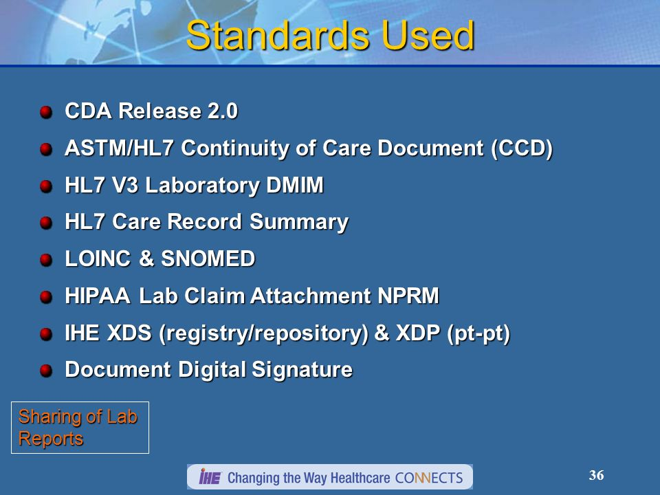 36 Standards Used CDA Release 2.0 ASTM/HL7 Continuity of Care Document (CCD) HL7 V3 Laboratory DMIM HL7 Care Record Summary LOINC & SNOMED HIPAA Lab Claim Attachment NPRM IHE XDS (registry/repository) & XDP (pt-pt) Document Digital Signature Sharing of Lab Reports