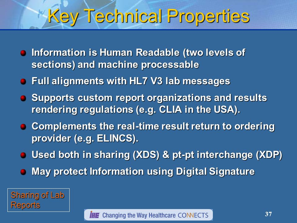 37 Key Technical Properties Information is Human Readable (two levels of sections) and machine processable Full alignments with HL7 V3 lab messages Su