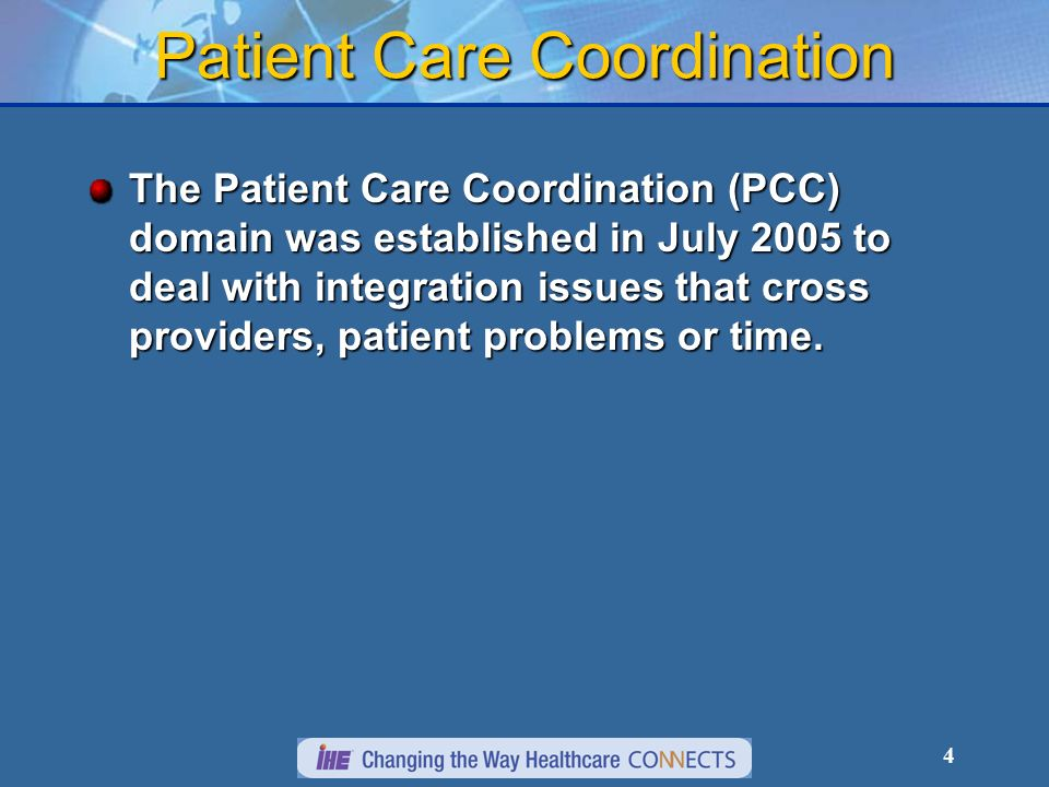 4 Patient Care Coordination The Patient Care Coordination (PCC) domain was established in July 2005 to deal with integration issues that cross provide