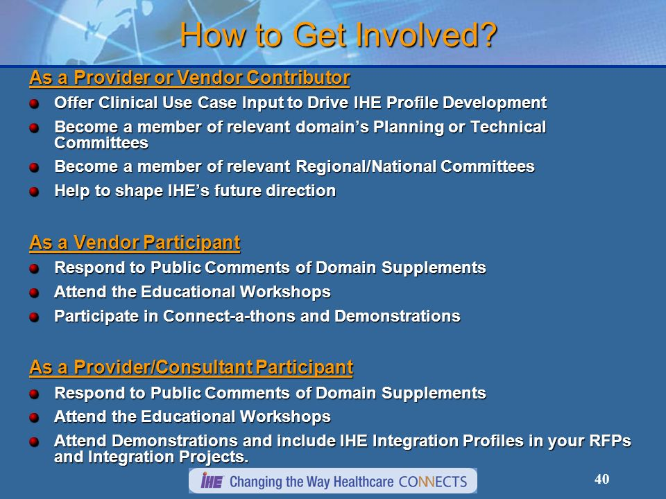 40 As a Provider or Vendor Contributor Offer Clinical Use Case Input to Drive IHE Profile Development Become a member of relevant domains Planning or Technical Committees Become a member of relevant Regional/National Committees Help to shape IHEs future direction As a Vendor Participant Respond to Public Comments of Domain Supplements Attend the Educational Workshops Participate in Connect-a-thons and Demonstrations As a Provider/Consultant Participant Respond to Public Comments of Domain Supplements Attend the Educational Workshops Attend Demonstrations and include IHE Integration Profiles in your RFPs and Integration Projects.