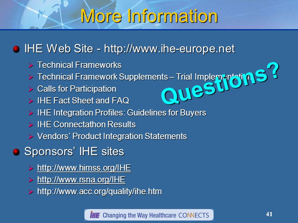 41 IHE Web Site - http://www.ihe-europe.net Technical Frameworks Technical Frameworks Technical Framework Supplements – Trial Implementation Technical Framework Supplements – Trial Implementation Calls for Participation Calls for Participation IHE Fact Sheet and FAQ IHE Fact Sheet and FAQ IHE Integration Profiles: Guidelines for Buyers IHE Integration Profiles: Guidelines for Buyers IHE Connectathon Results IHE Connectathon Results Vendors Product Integration Statements Vendors Product Integration Statements Sponsors IHE sites http://www.himss.org/IHE http://www.himss.org/IHE http://www.rsna.org/IHE http://www.rsna.org/IHE http://www.acc.org/quality/ihe.htm http://www.acc.org/quality/ihe.htm More Information Questions?