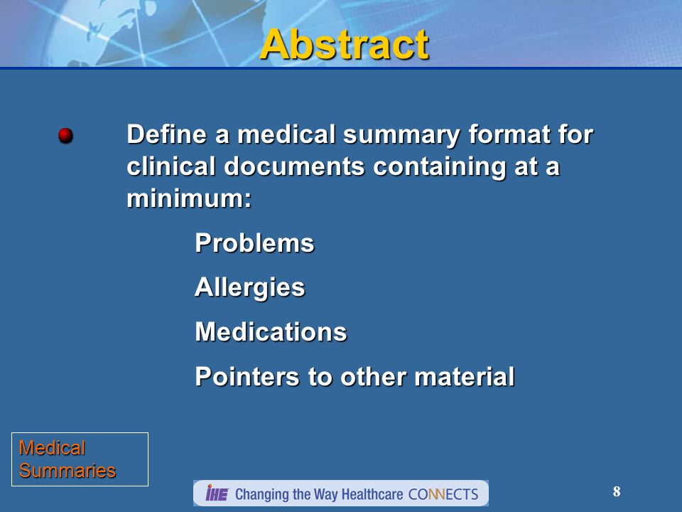 8Abstract Define a medical summary format for clinical documents containing at a minimum: ProblemsAllergiesMedications Pointers to other material Medical Summaries