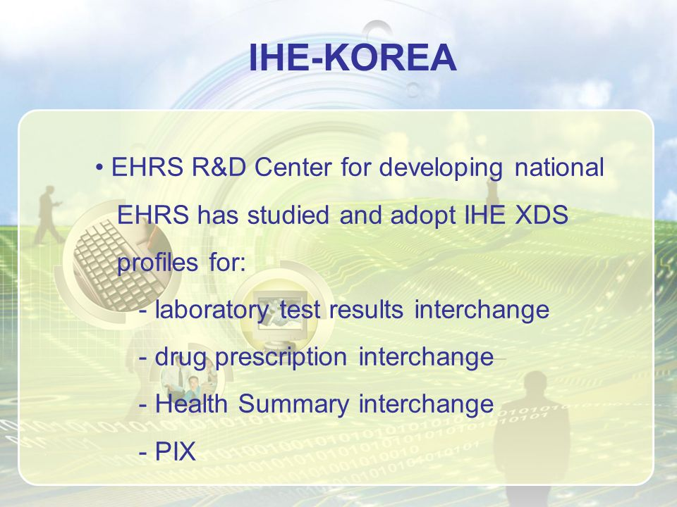 IHE-KOREA EHRS R&D Center for developing national EHRS has studied and adopt IHE XDS profiles for: - laboratory test results interchange - drug prescription interchange - Health Summary interchange - PIX