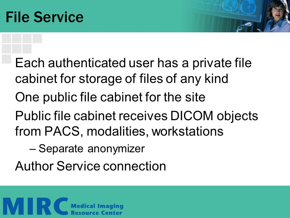 File Service Each authenticated user has a private file cabinet for storage of files of any kind One public file cabinet for the site Public file cabinet receives DICOM objects from PACS, modalities, workstations –Separate anonymizer Author Service connection