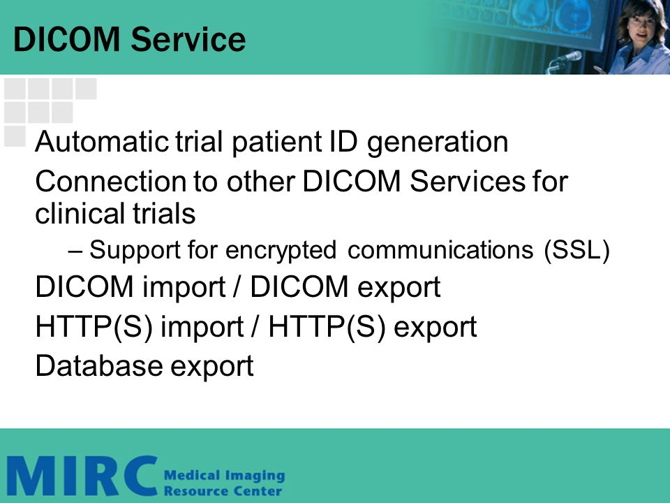 DICOM Service Automatic trial patient ID generation Connection to other DICOM Services for clinical trials –Support for encrypted communications (SSL) DICOM import / DICOM export HTTP(S) import / HTTP(S) export Database export