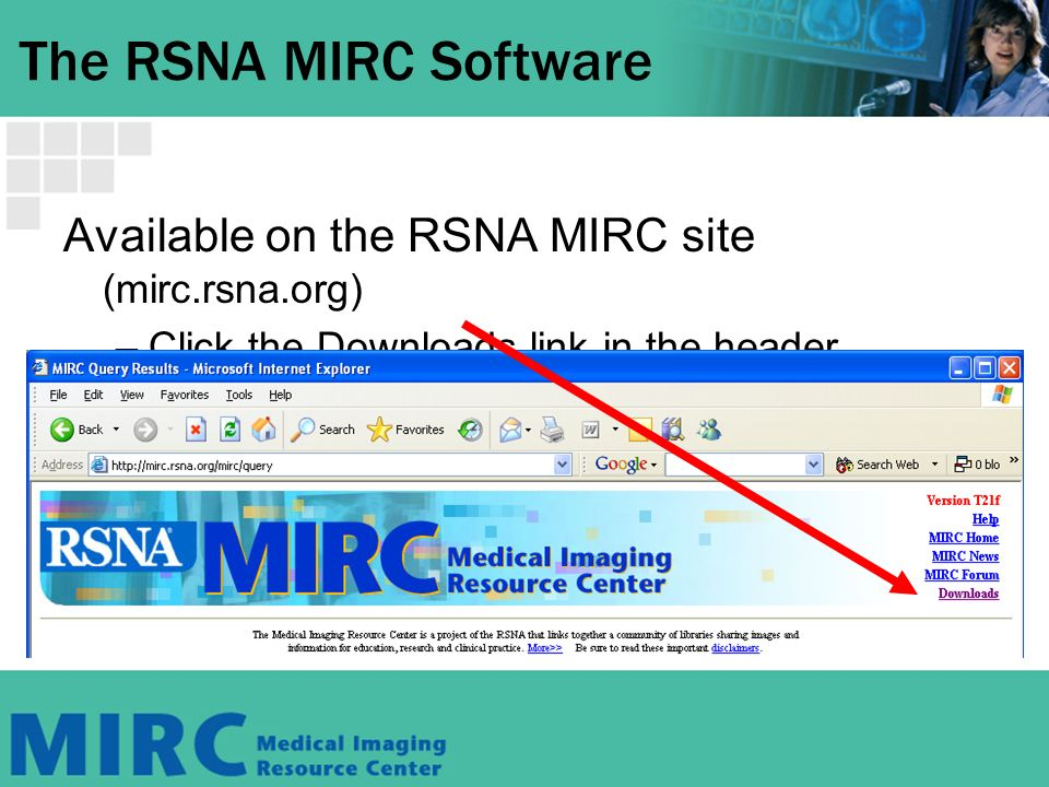 The RSNA MIRC Software Available on the RSNA MIRC site (mirc.rsna.org) –Click the Downloads link in the header