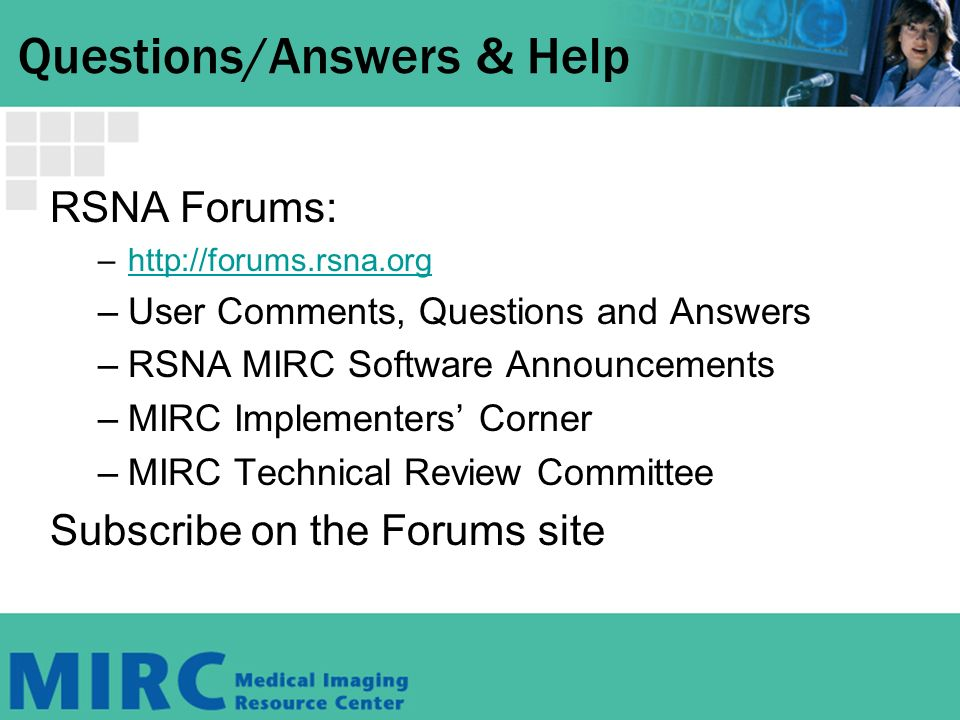 Questions/Answers & Help RSNA Forums: –http://forums.rsna.orghttp://forums.rsna.org –User Comments, Questions and Answers –RSNA MIRC Software Announcements –MIRC Implementers Corner –MIRC Technical Review Committee Subscribe on the Forums site