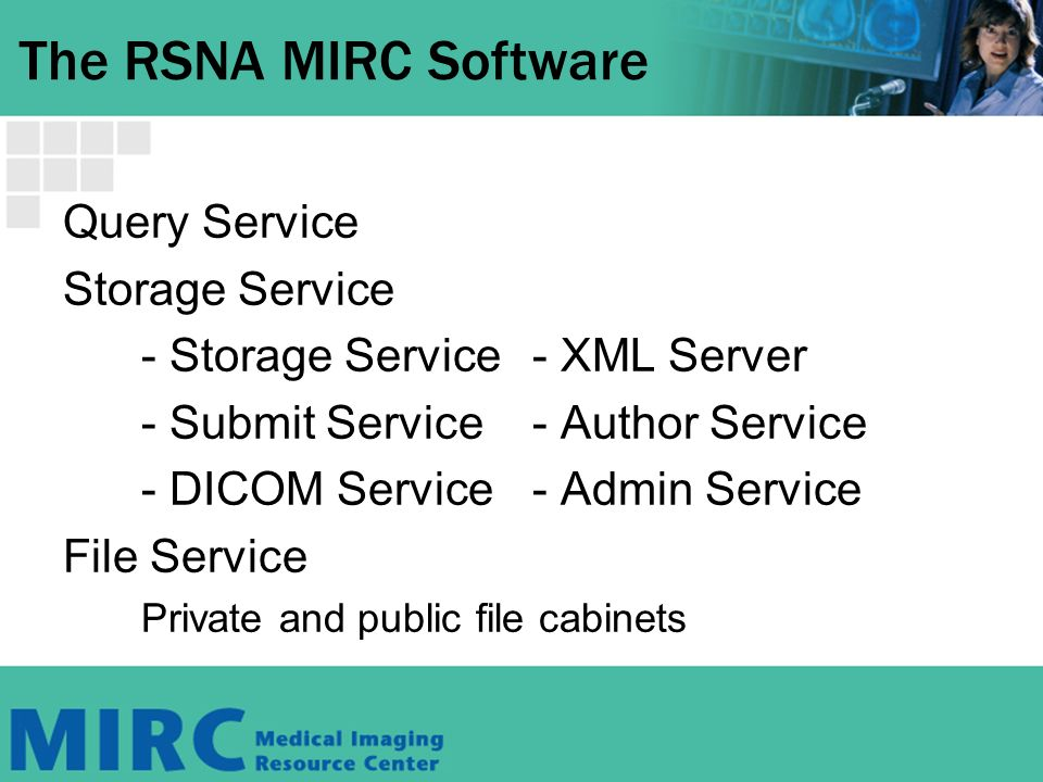 The RSNA MIRC Software Query Service Storage Service - Storage Service- XML Server - Submit Service- Author Service - DICOM Service - Admin Service File Service Private and public file cabinets