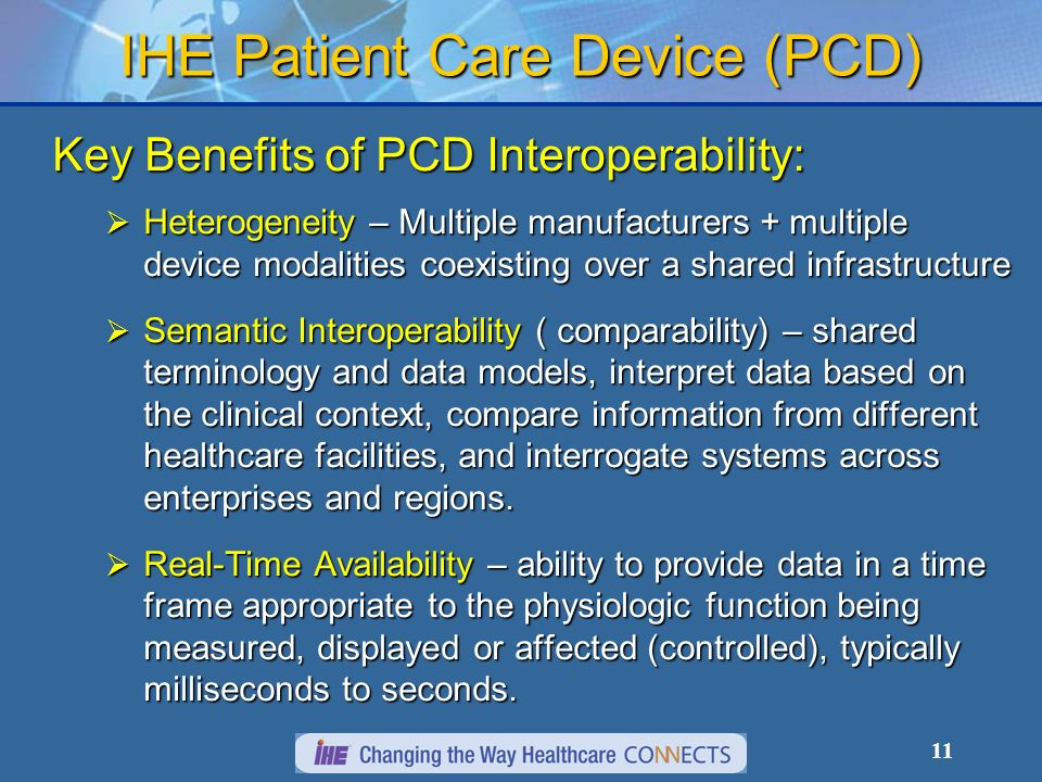 11 IHE Patient Care Device (PCD) Key Benefits of PCD Interoperability: Heterogeneity – Multiple manufacturers + multiple device modalities coexisting over a shared infrastructure Heterogeneity – Multiple manufacturers + multiple device modalities coexisting over a shared infrastructure Semantic Interoperability ( comparability) – shared terminology and data models, interpret data based on the clinical context, compare information from different healthcare facilities, and interrogate systems across enterprises and regions.