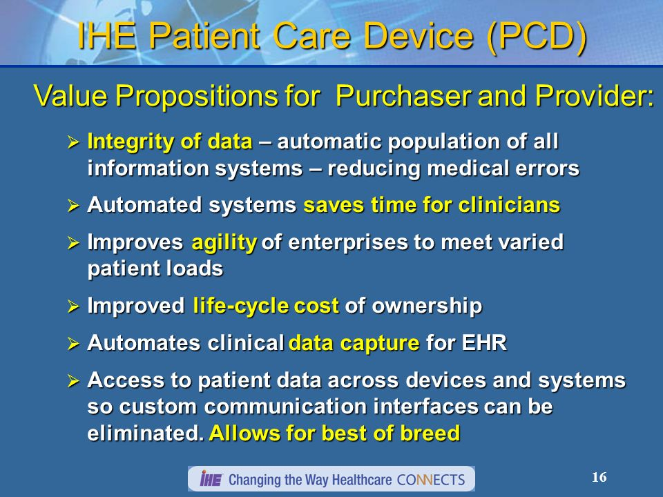 16 IHE Patient Care Device (PCD) Value Propositions for Purchaser and Provider: Integrity of data – automatic population of all information systems – reducing medical errors Integrity of data – automatic population of all information systems – reducing medical errors Automated systems saves time for clinicians Automated systems saves time for clinicians Improves agility of enterprises to meet varied patient loads Improves agility of enterprises to meet varied patient loads Improved life-cycle cost of ownership Improved life-cycle cost of ownership Automates clinical data capture for EHR Automates clinical data capture for EHR Access to patient data across devices and systems so custom communication interfaces can be eliminated.