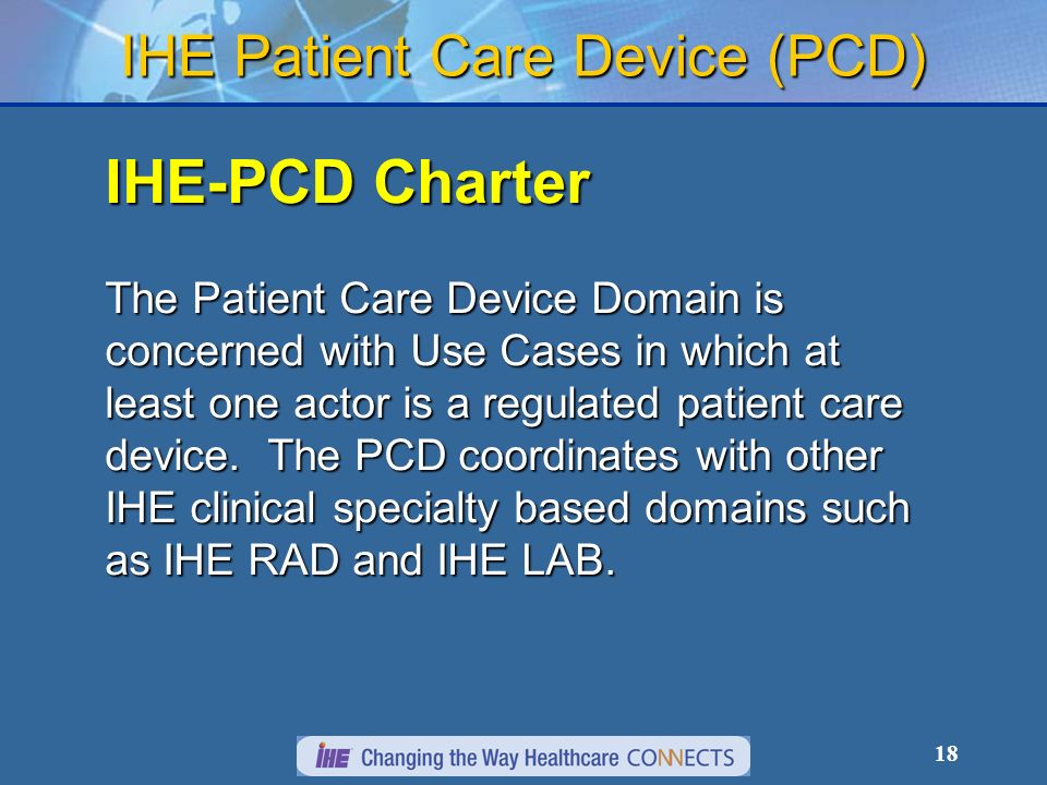 18 IHE Patient Care Device (PCD) IHE-PCD Charter The Patient Care Device Domain is concerned with Use Cases in which at least one actor is a regulated patient care device.