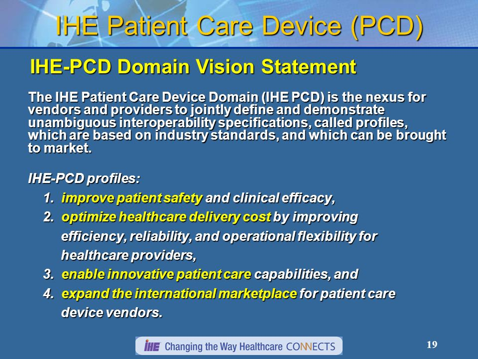 19 IHE Patient Care Device (PCD) IHE-PCD Domain Vision Statement The IHE Patient Care Device Domain (IHE PCD) is the nexus for vendors and providers to jointly define and demonstrate unambiguous interoperability specifications, called profiles, which are based on industry standards, and which can be brought to market.