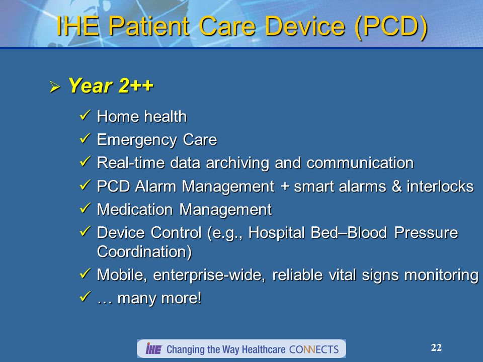 22 IHE Patient Care Device (PCD) Year 2++ Year 2++ Home health Home health Emergency Care Emergency Care Real-time data archiving and communication Real-time data archiving and communication PCD Alarm Management + smart alarms & interlocks PCD Alarm Management + smart alarms & interlocks Medication Management Medication Management Device Control (e.g., Hospital Bed–Blood Pressure Coordination) Device Control (e.g., Hospital Bed–Blood Pressure Coordination) Mobile, enterprise-wide, reliable vital signs monitoring Mobile, enterprise-wide, reliable vital signs monitoring … many more.