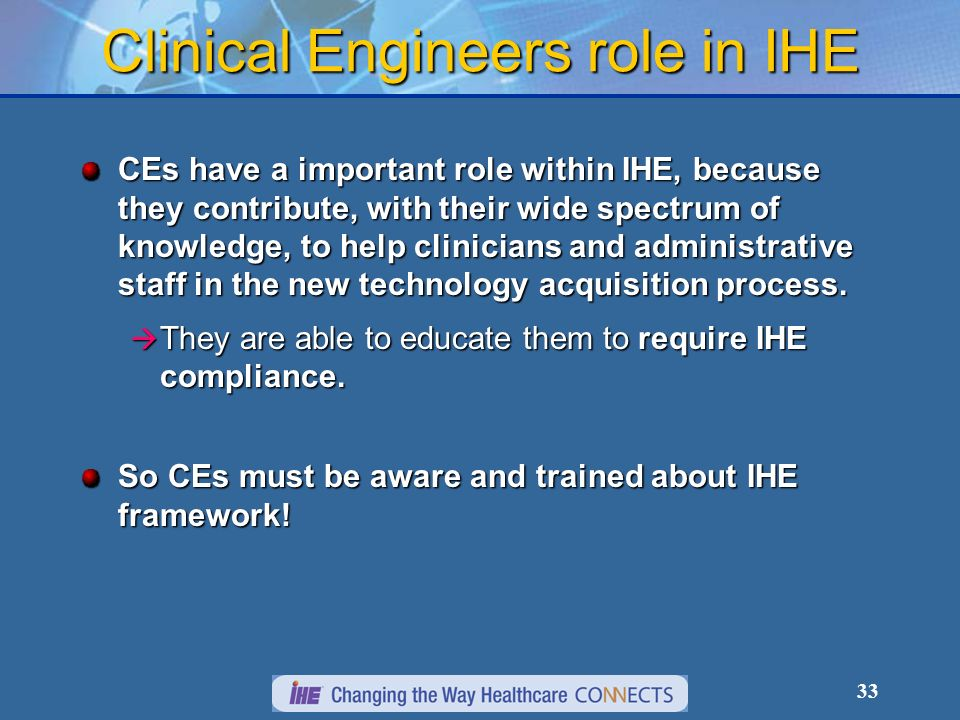 33 Clinical Engineers role in IHE CEs have a important role within IHE, because they contribute, with their wide spectrum of knowledge, to help clinicians and administrative staff in the new technology acquisition process.