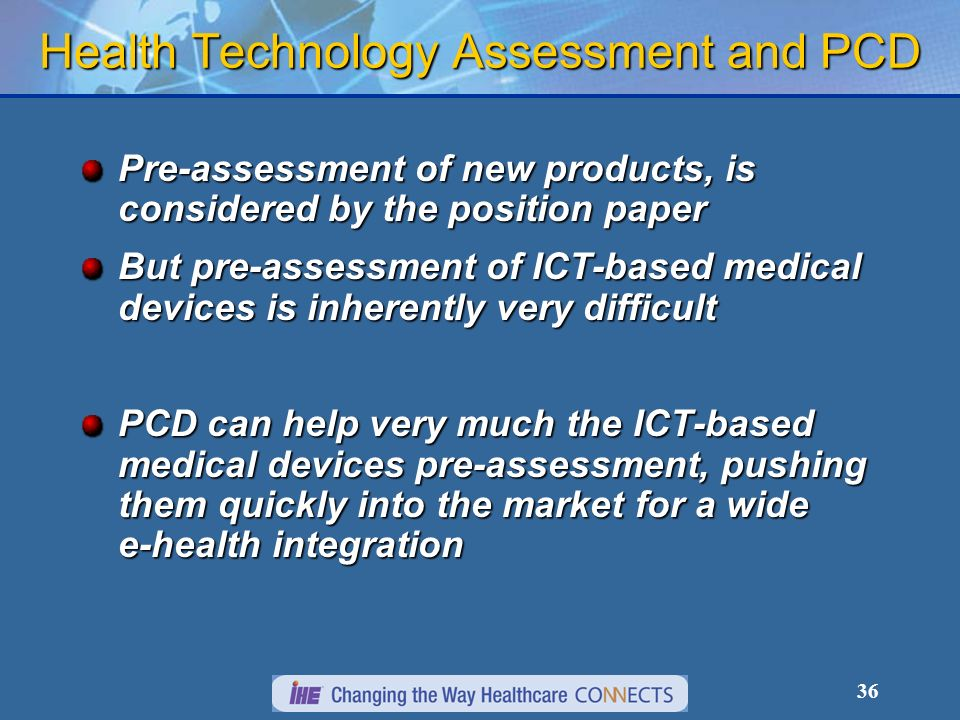 36 Health Technology Assessment and PCD Pre-assessment of new products, is considered by the position paper But pre-assessment of ICT-based medical devices is inherently very difficult PCD can help very much the ICT-based medical devices pre-assessment, pushing them quickly into the market for a wide e-health integration