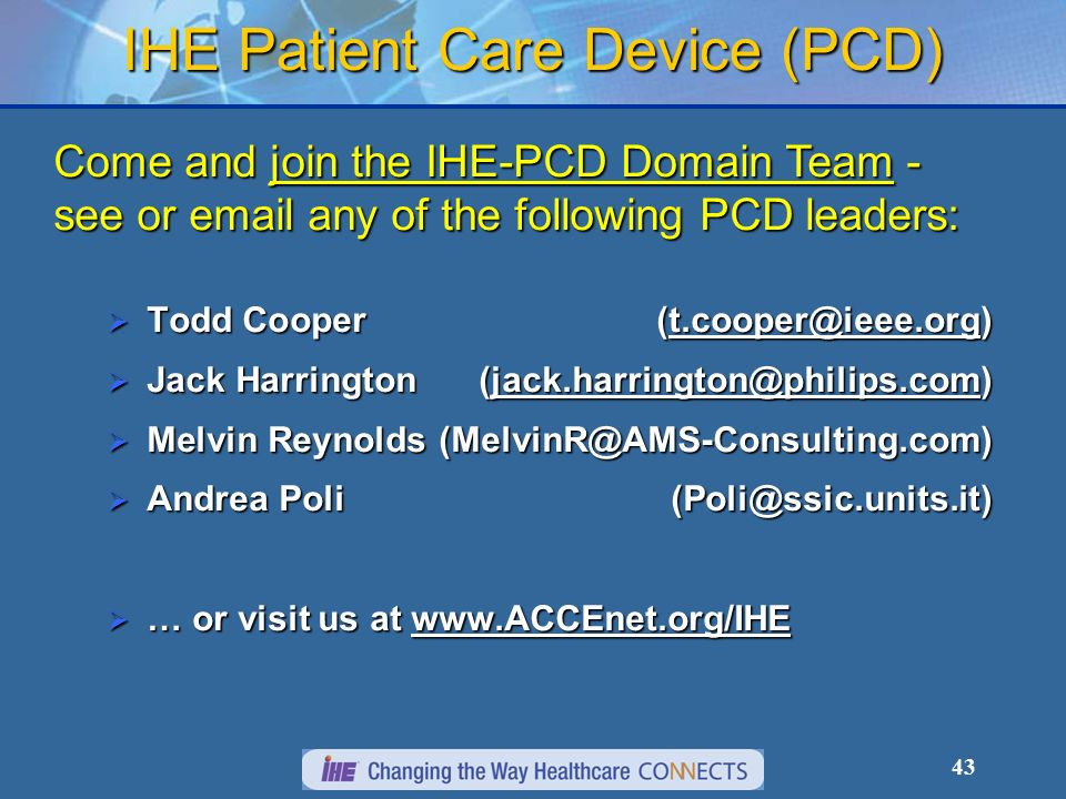 43 IHE Patient Care Device (PCD) Come and join the IHE-PCD Domain Team - see or  any of the following PCD leaders: Todd Cooper Todd Cooper Jack Harrington Jack Harrington Melvin Melvin Andrea Poli Andrea Poli … or visit us at   … or visit us at